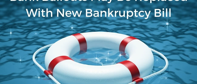 Bank Bailouts May Be Replaced With New Bankruptcy Bill