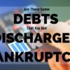Are There Some Debts That Are Never Discharged in Bankruptcy?